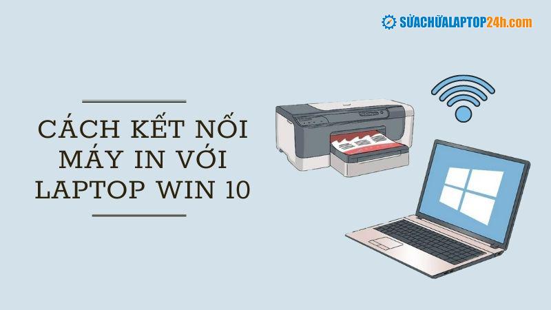 Hướng dẫn cách kết nối máy in với laptop win 10